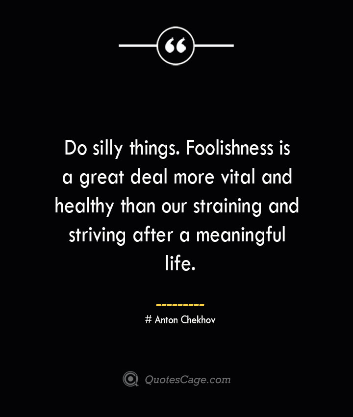 Do silly things. Foolishness is a great deal more vital and healthy than our straining and striving after a meaningful life. Anton Chekhov