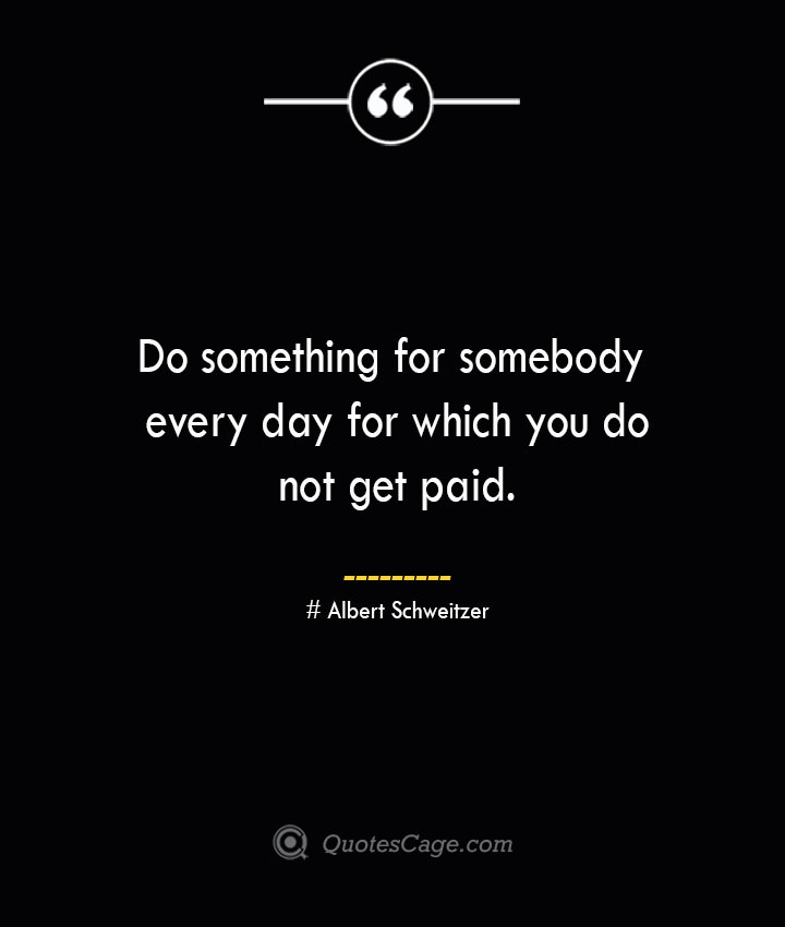 Do something for somebody every day for which you do not get paid.— Albert Schweitzer