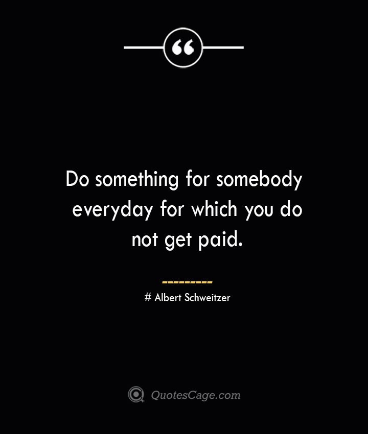 Do something for somebody everyday for which you do not get paid.— Albert Schweitzer