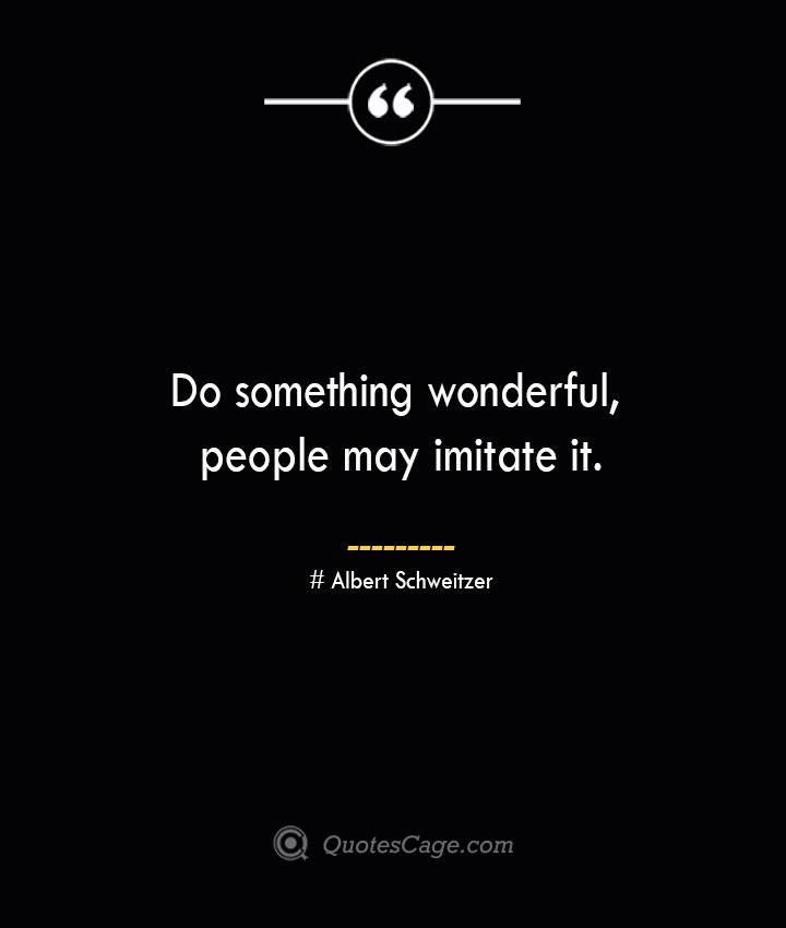 Do something wonderful people may imitate it.— Albert Schweitzer