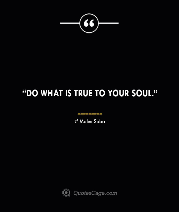 Do what is true to your soul. —Malini Saba