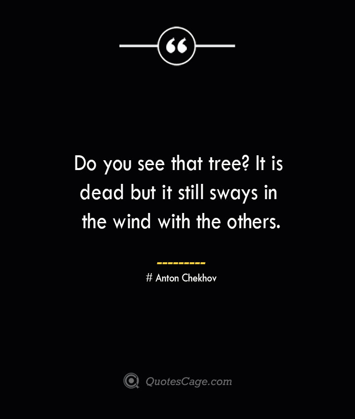 Do you see that tree It is dead but it still sways in the wind with the others. Anton Chekhov