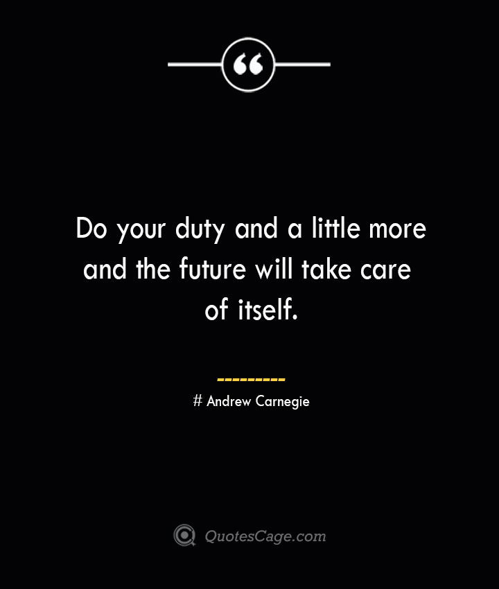 Do your duty and a little more and the future will take care of itself.— Andrew Carnegie