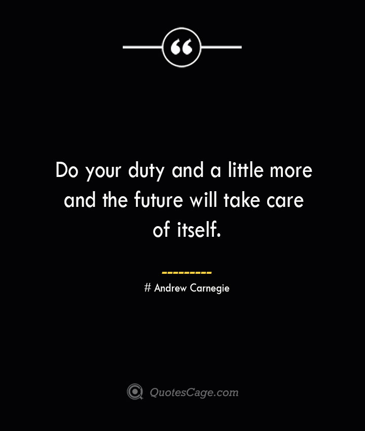 Do your duty and a little more and the future will take care of itself..— Andrew Carnegie