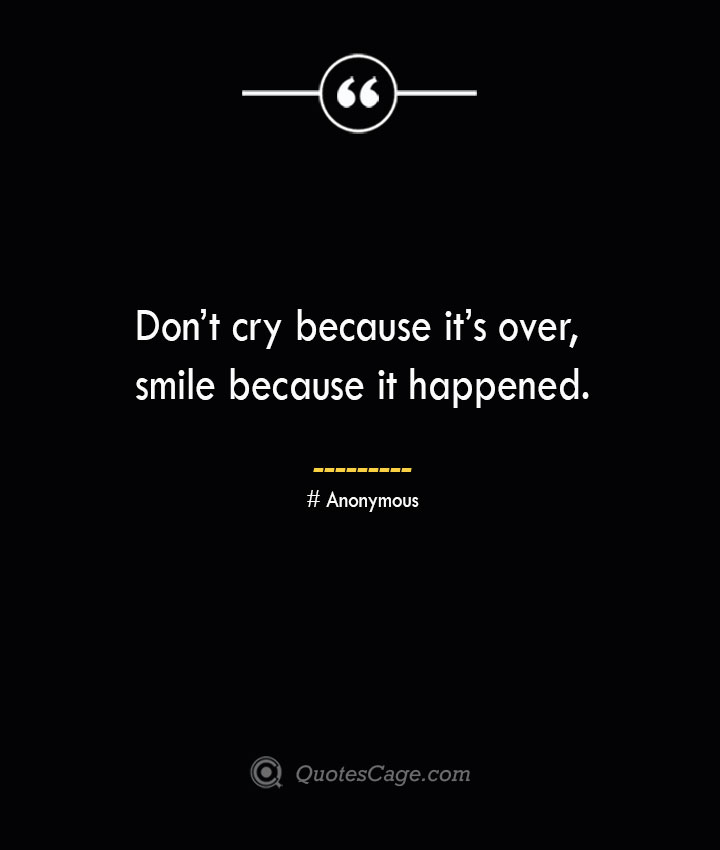 Dont cry because its over smile because it happened.— Anonymous