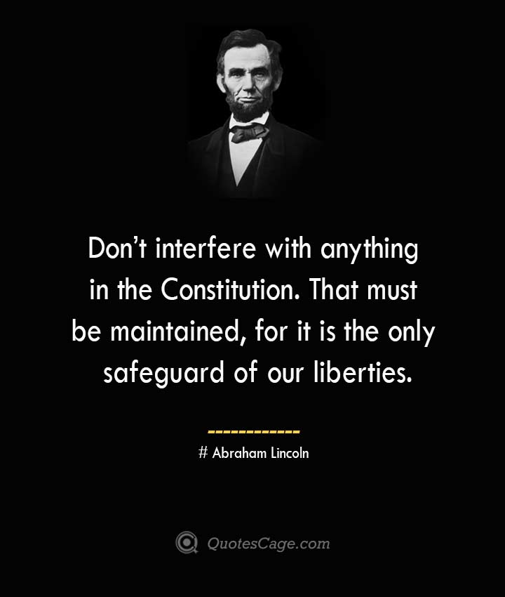 Dont interfere with anything in the Constitution. That must be maintained for it is the only safeguard of our liberties. –Abraham Lincoln