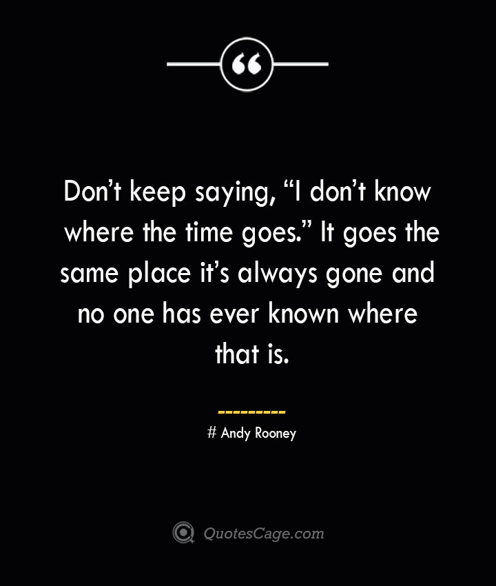 Dont keep saying I dont know where the time goes. It goes the same place its always gone and no one has ever known where that is.— Andy Rooney