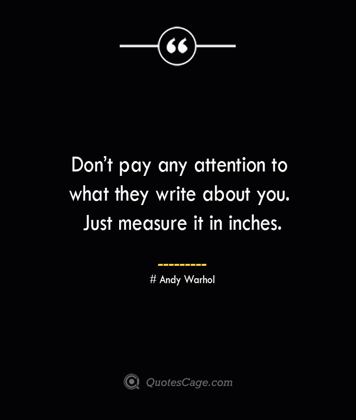 Dont pay any attention to what they write about you. Just measure it in inches.— Andy Warhol