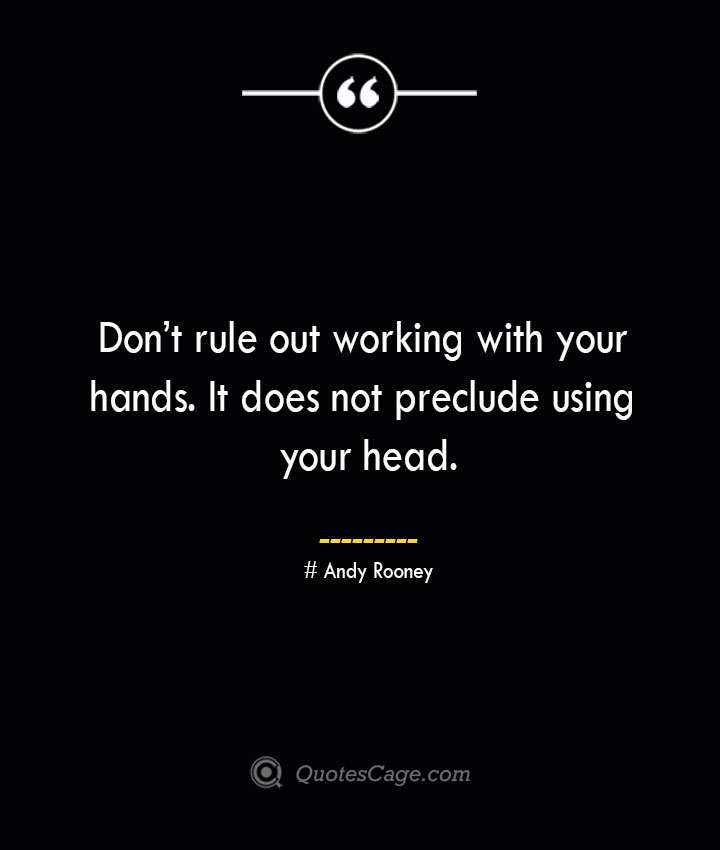 Dont rule out working with your hands. It does not preclude using your head.— Andy Rooney