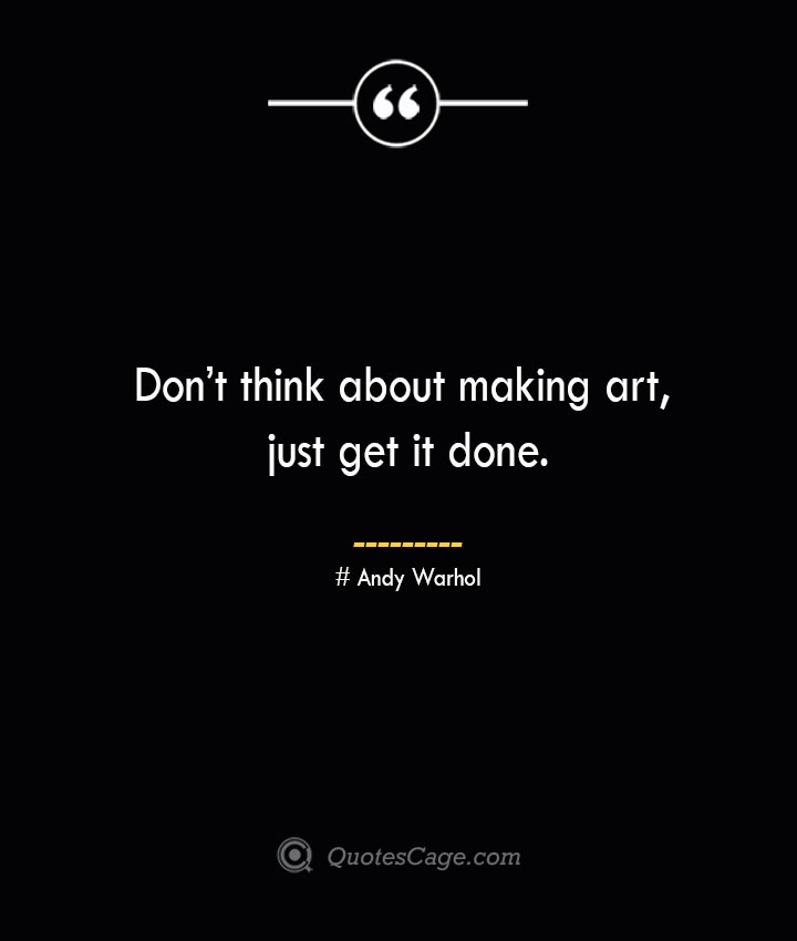 Dont think about making art just get it done.— Andy Warhol