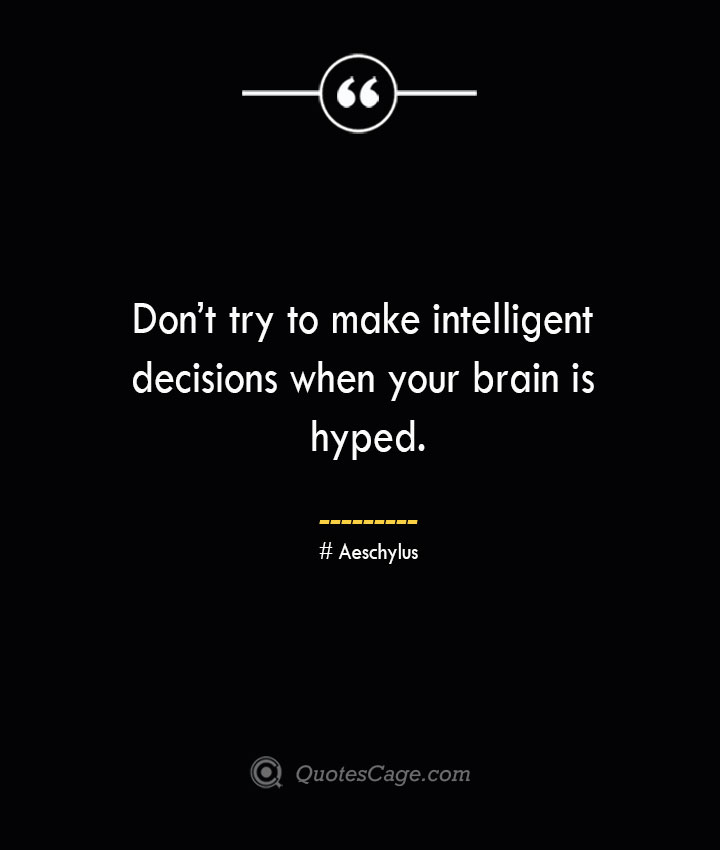 Dont try to make intelligent decisions when your brain is hyped. Aeschylus