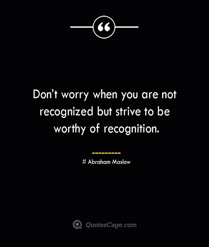 Dont worry when you are not recognized but strive to be worthy of recognition. Abraham Maslow