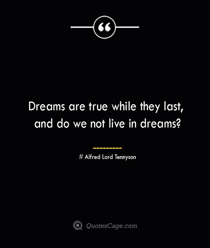 Dreams are true while they last and do we not live in dreams— Alfred Lord Tennyson