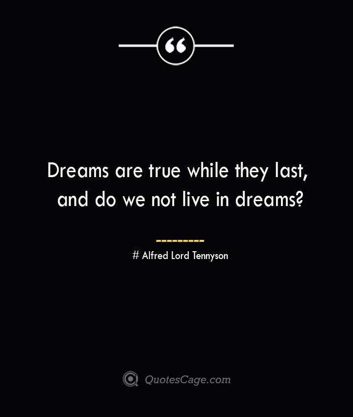 Dreams are true while they last and do we not live in dreams Alfred Lord Tennyson