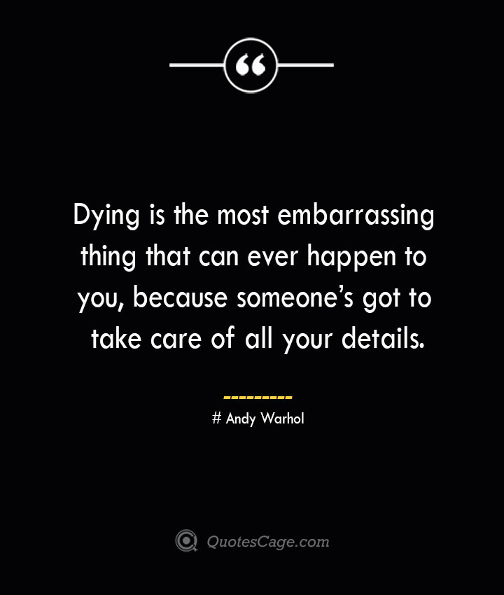 Dying is the most embarrassing thing that can ever happen to you because someones got to take care of all your details.— Andy Warhol