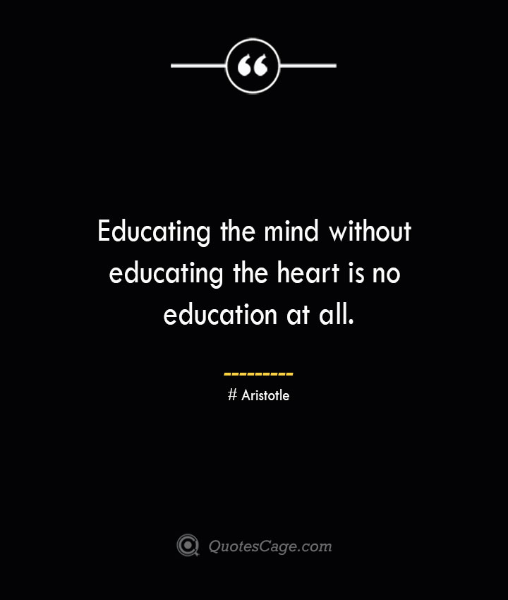 Educating the mind without educating the heart is no education at all.— Aristotle