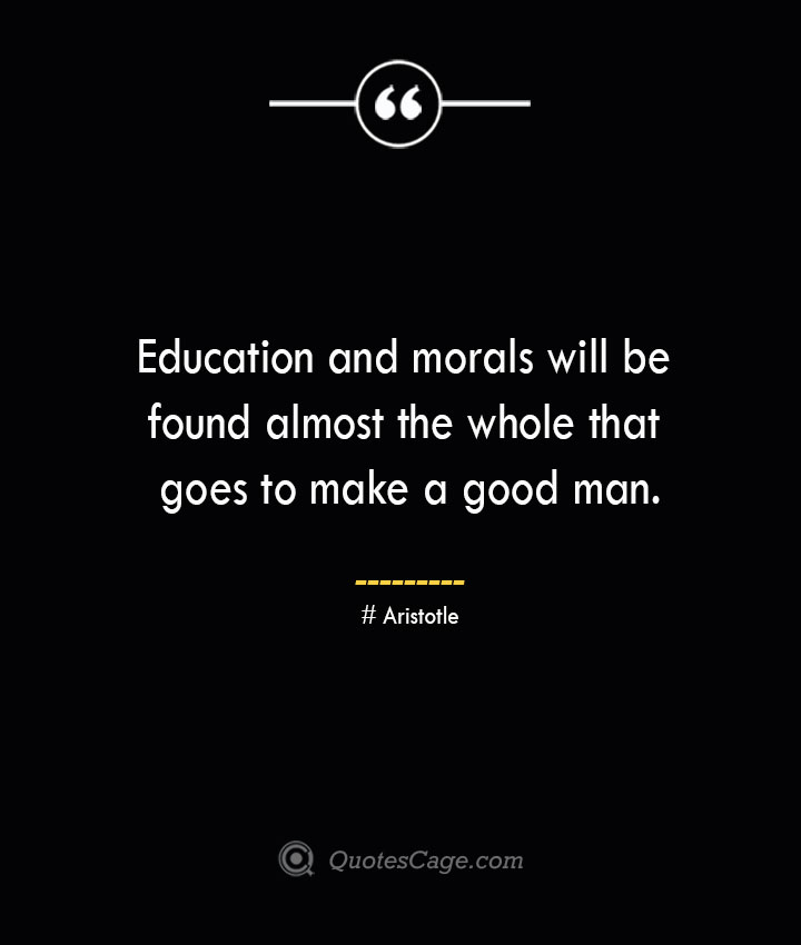 Education and morals will be found almost the whole that goes to make a good man.— Aristotle