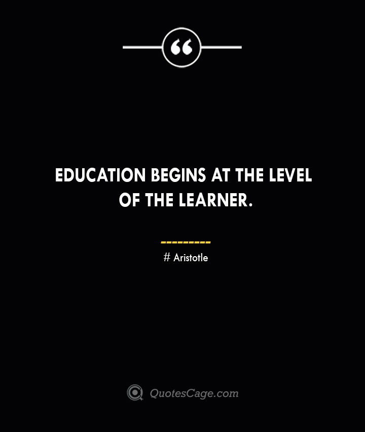 Education begins at the level of the learner.— Aristotle