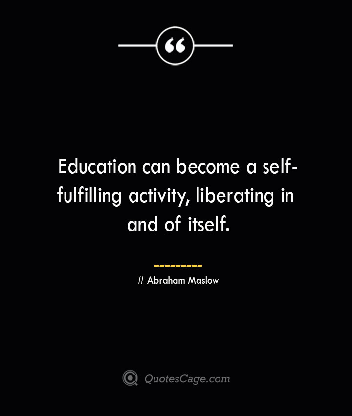 Education can become a self fulfilling activity liberating in and of itself. Abraham Maslow