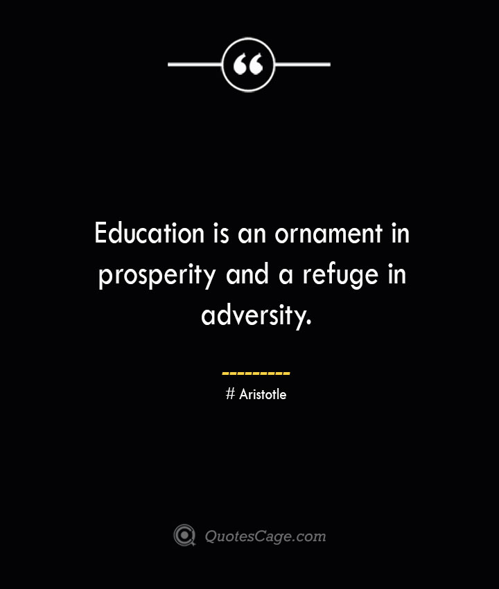 Education is an ornament in prosperity and a refuge in adversity.— Aristotle