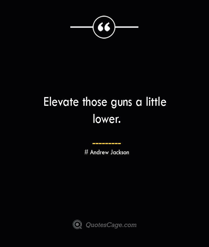 Elevate those guns a little lower.— Andrew Jackson