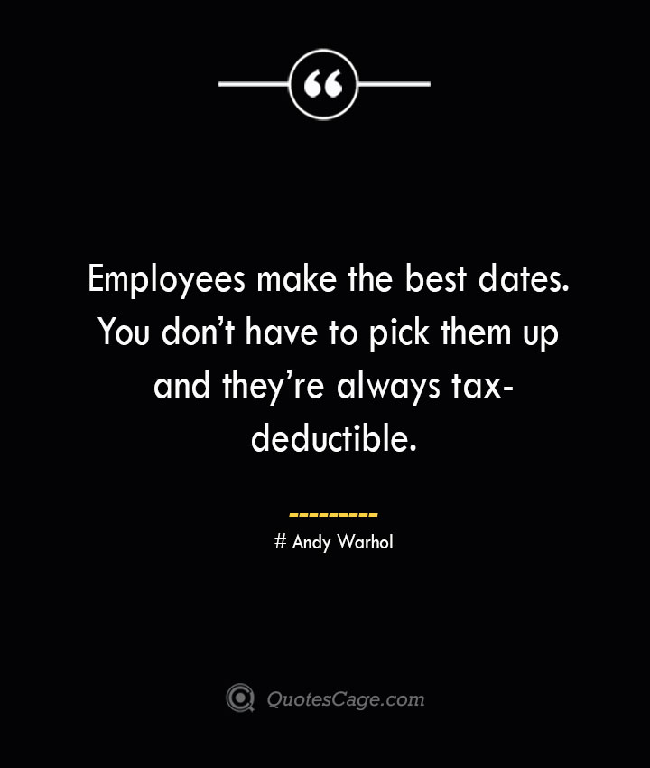 Employees make the best dates. You dont have to pick them up and theyre always tax deductible.— Andy Warhol