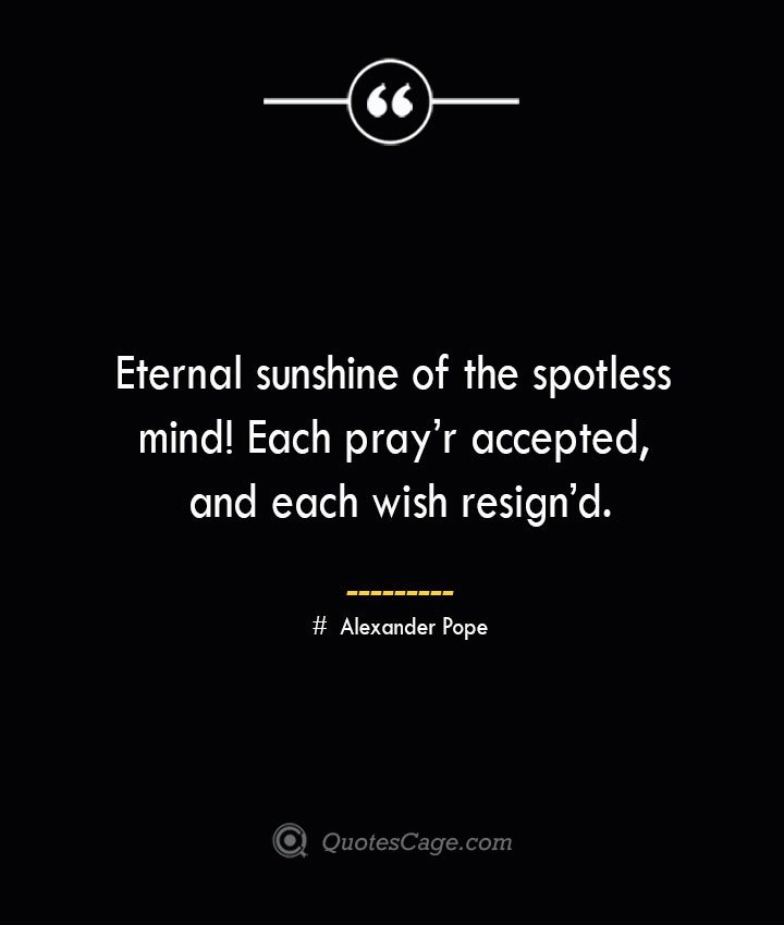 Eternal sunshine of the spotless mind Each prayr accepted and each wish resignd.— Alexander Pope