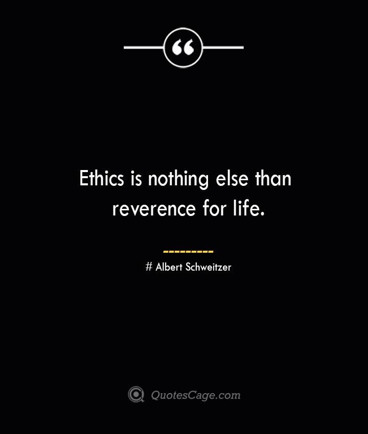 Ethics is nothing else than reverence for life.— Albert Schweitzer
