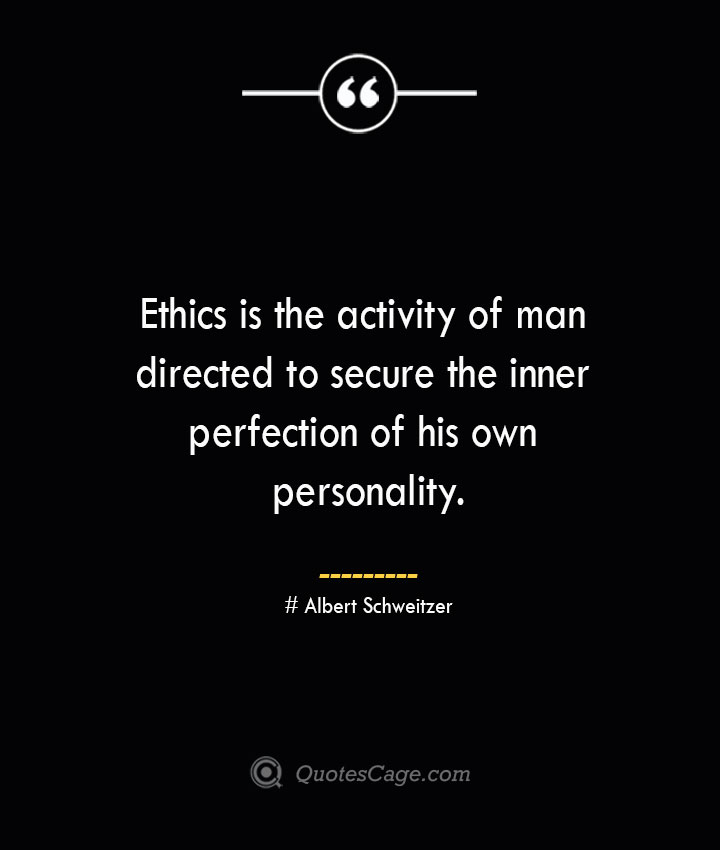 Ethics is the activity of man directed to secure the inner perfection of his own personality.— Albert Schweitzer