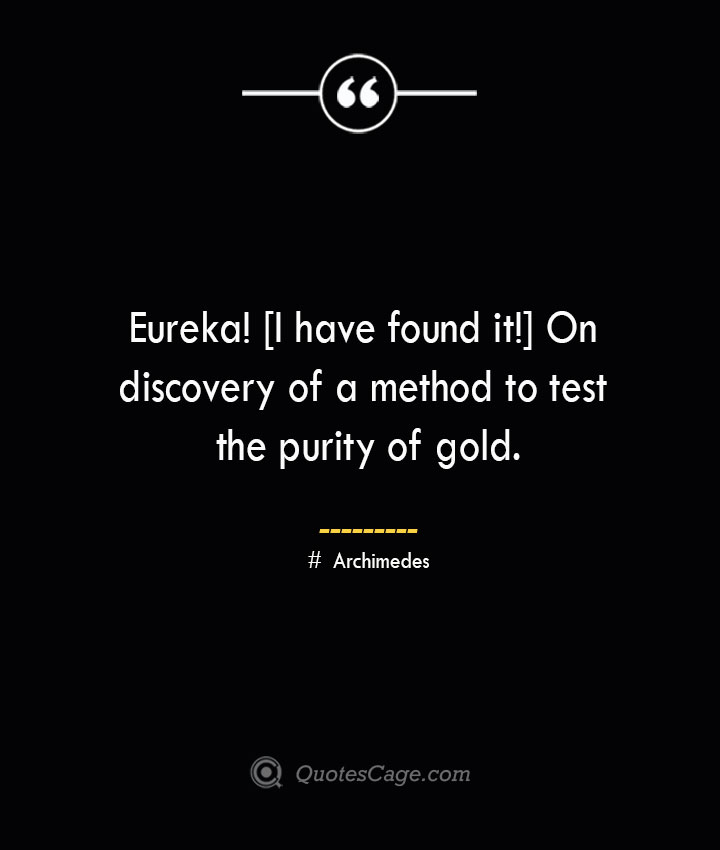 Eureka I have found it On discovery of a method to test the purity of gold.— Archimedes