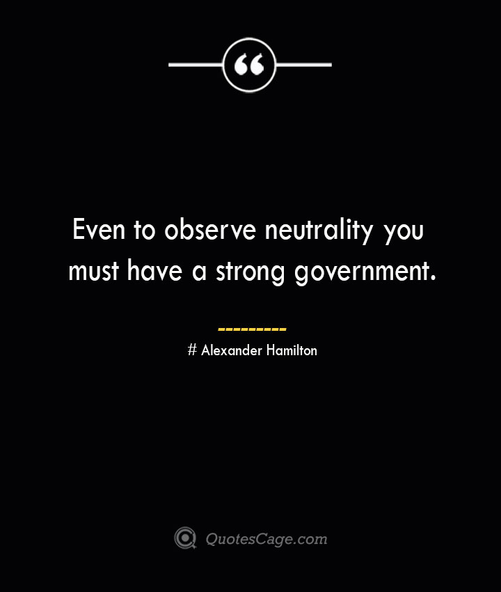Even to observe neutrality you must have a strong government. Alexander Hamilton