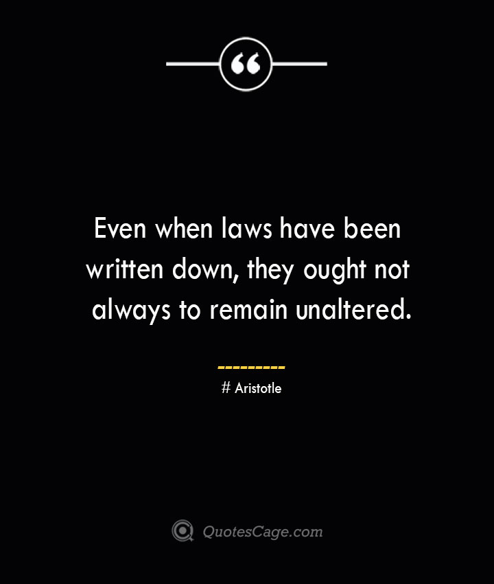 Even when laws have been written down they ought not always to remain unaltered. Aristotle