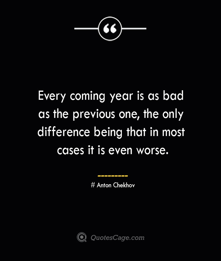 Every coming year is as bad as the previous one the only difference being that in most cases it is even worse.— Anton Chekhov