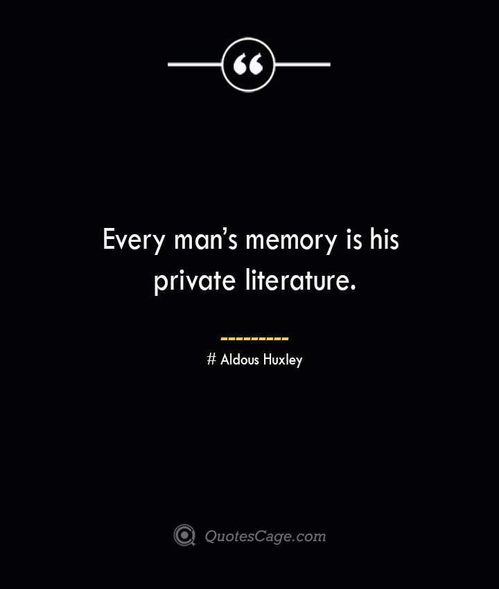 Every mans memory is his private literature.— Aldous Huxley 1