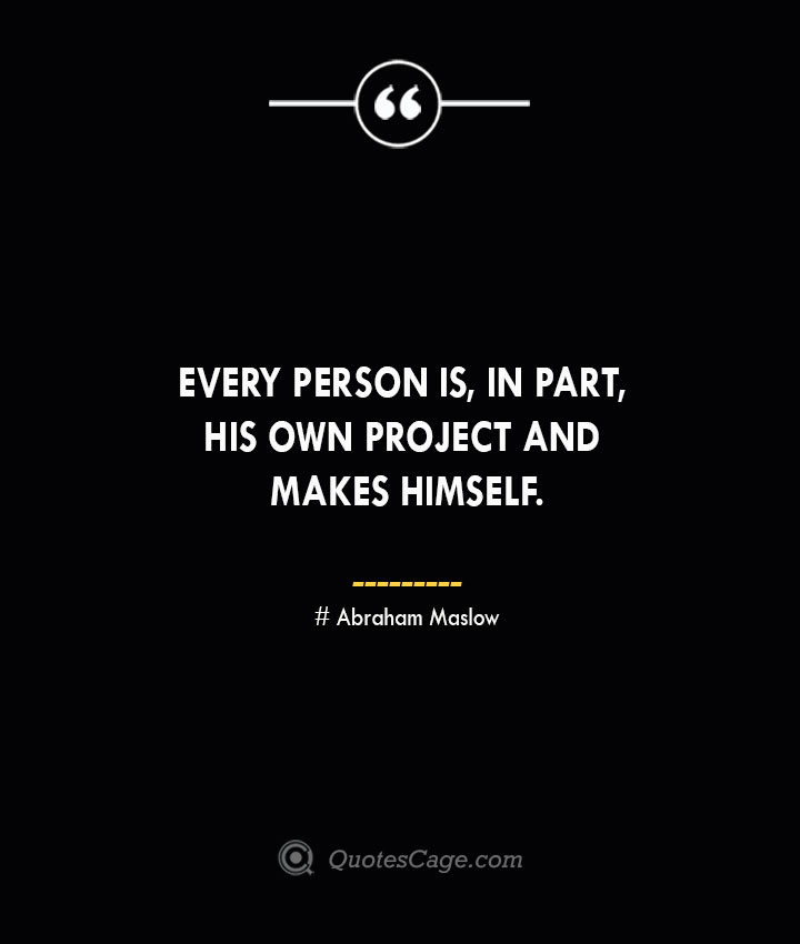 Every person is in part his own project and makes himself. Abraham Maslow