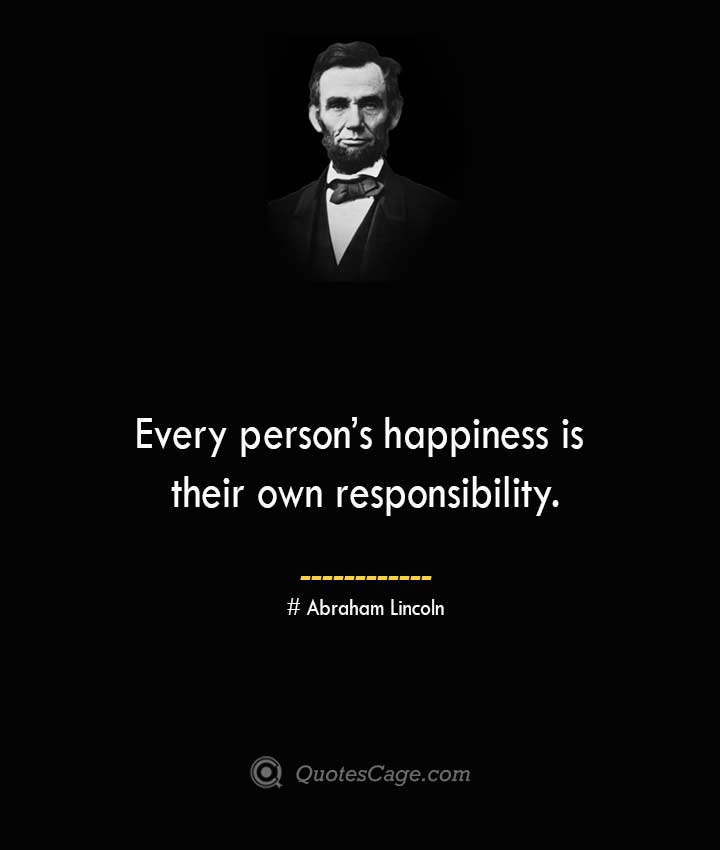 Every persons happiness is their own responsibility.— Abraham Lincoln