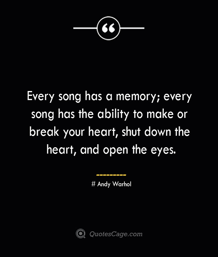 Every song has a memory every song has the ability to make or break your heart shut down the heart and open the eyes.— Andy Warhol