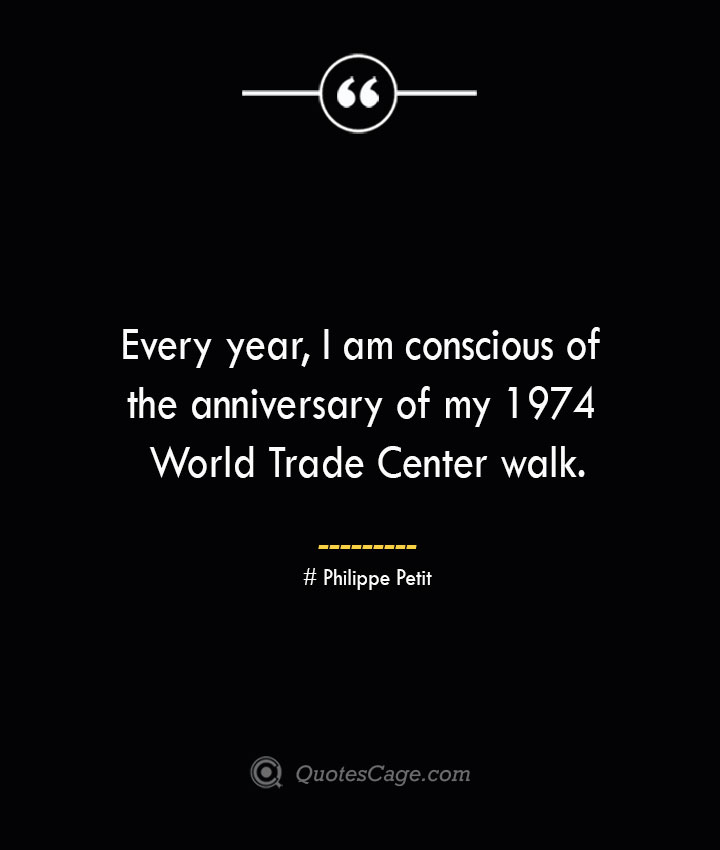 Every year I am conscious of the anniversary of my 1974 World Trade Center walk.— Philippe Petit