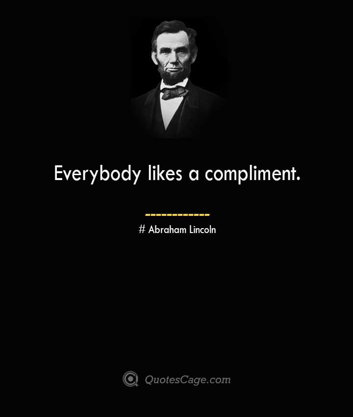Everybody likes a compliment. –Abraham Lincoln