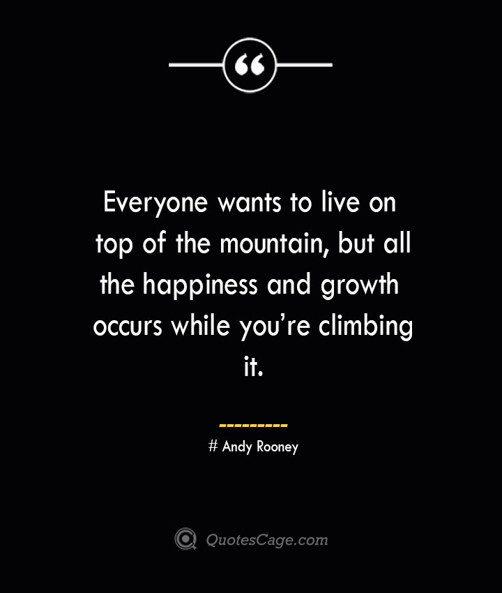 Everyone wants to live on top of the mountain but all the happiness and growth occurs while youre climbing it.— Andy Rooney