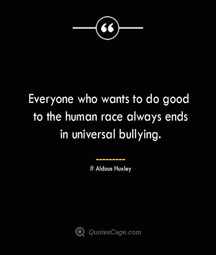 Everyone who wants to do good to the human race always ends in universal bullying.— Aldous