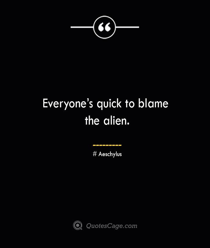 Everyones quick to blame the alien. Aeschylus