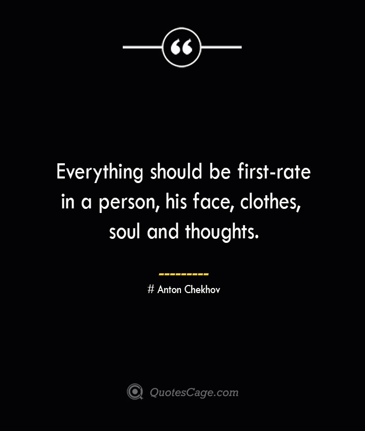 Everything should be first rate in a person his face clothes soul and thoughts.— Anton Chekhov