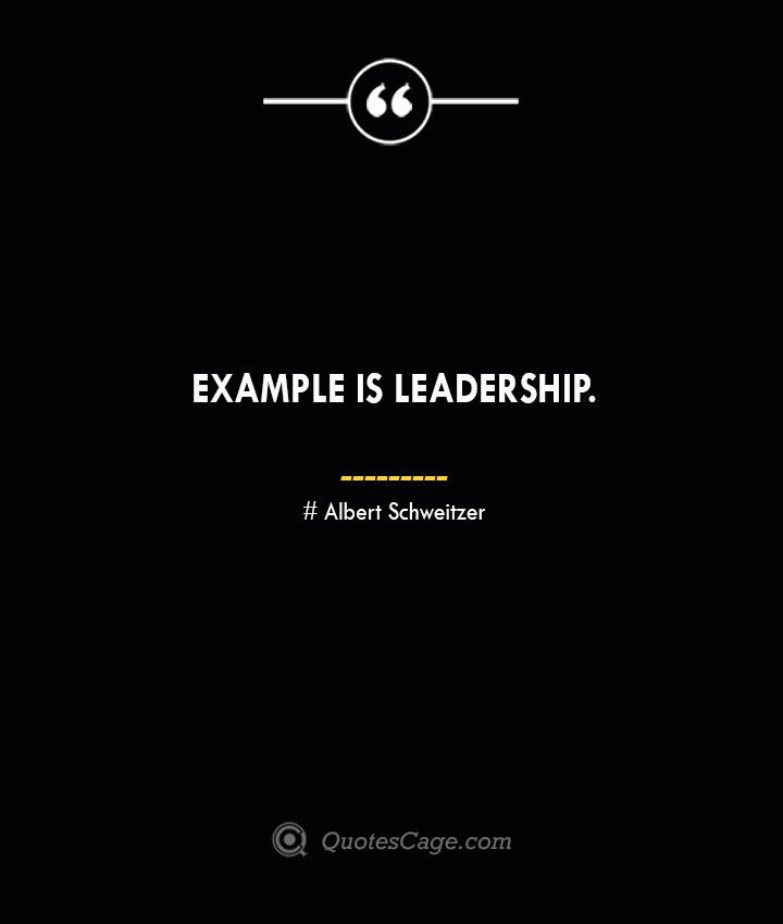 Example is leadership.— Albert Schweitzer