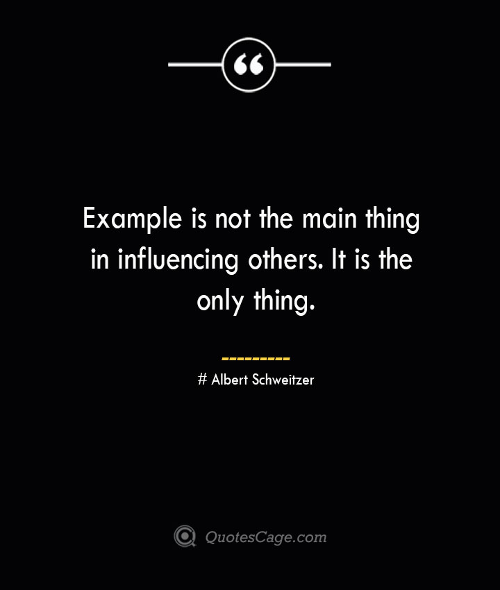 Example is not the main thing in influencing others. It is the only thing.— Albert Schweitzer