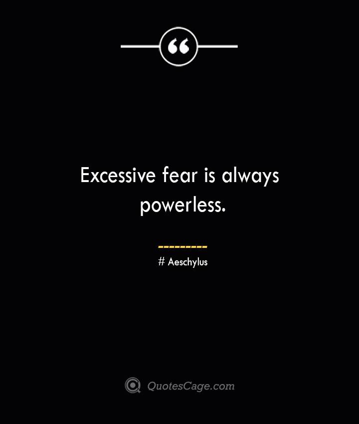 Excessive fear is always powerless. Aeschylus