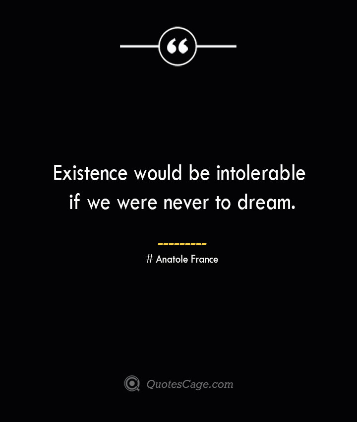 Existence would be intolerable if we were never to dream. Anatole France