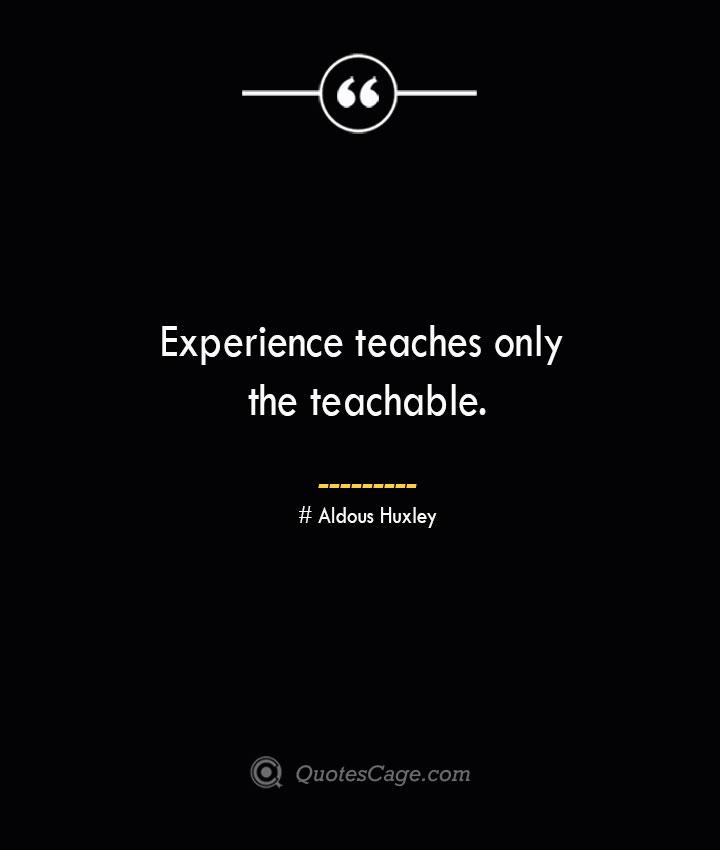 Experience teaches only the teachable.— Aldous