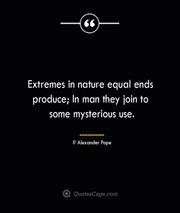 Extremes in nature equal ends produce In man they join to some mysterious use.— Alexander Pope