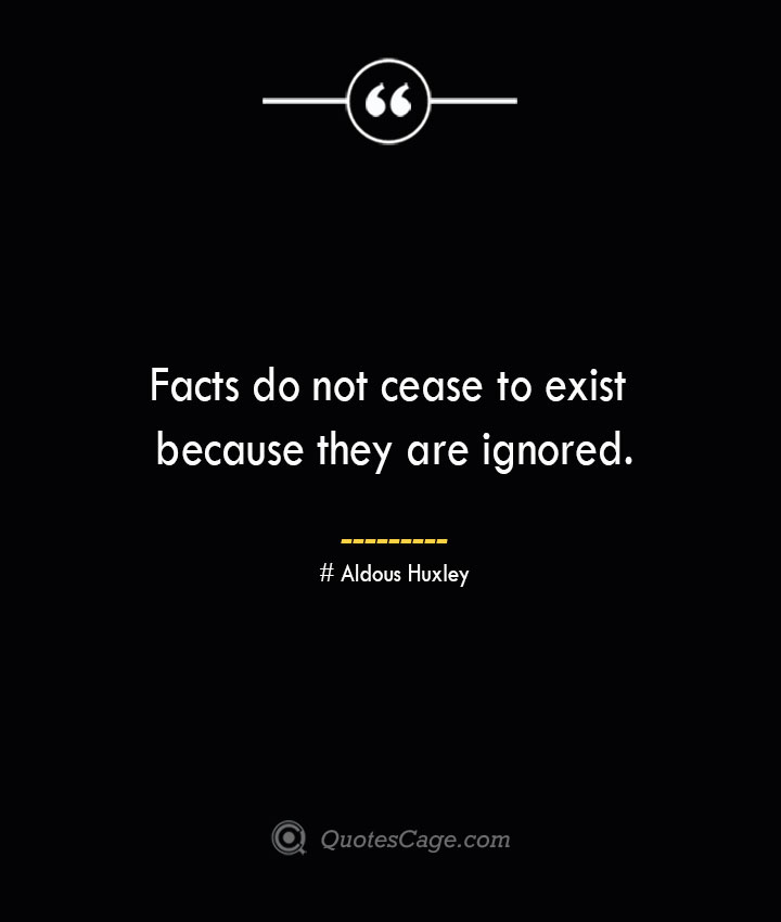 Facts do not cease to exist because they are ignored. — Aldous